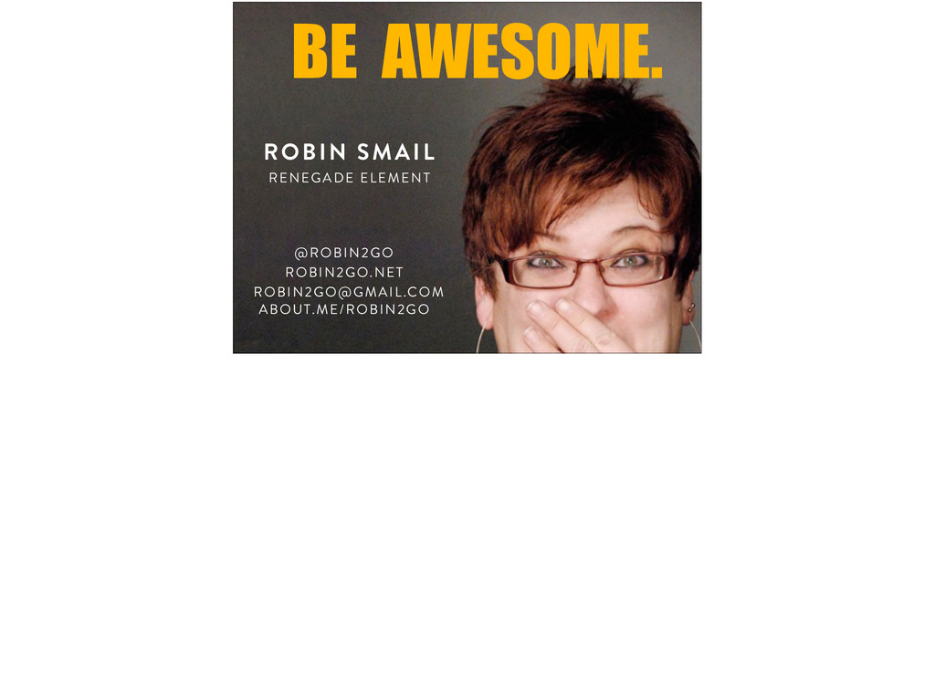 BE AWESOME. RENEGADE ELEMENT ROBIN SMAIL @ROBIN...