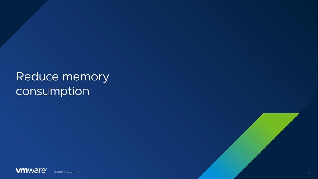 21 ©2020 VMware, Inc. Reduce memory consumption