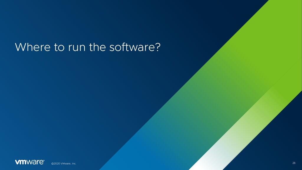 28 ©2020 VMware, Inc. Where to run the software?
