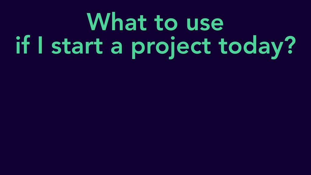 What to use if I start a project today?