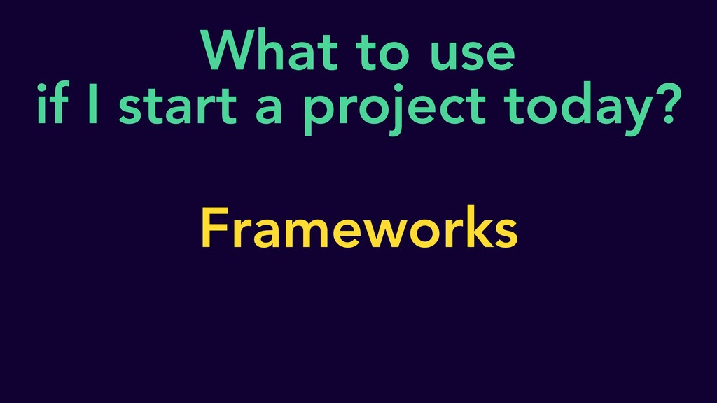 What to use if I start a project today? Framewo...