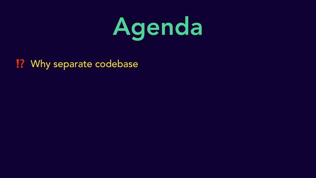 Agenda ⁉ Why separate codebase