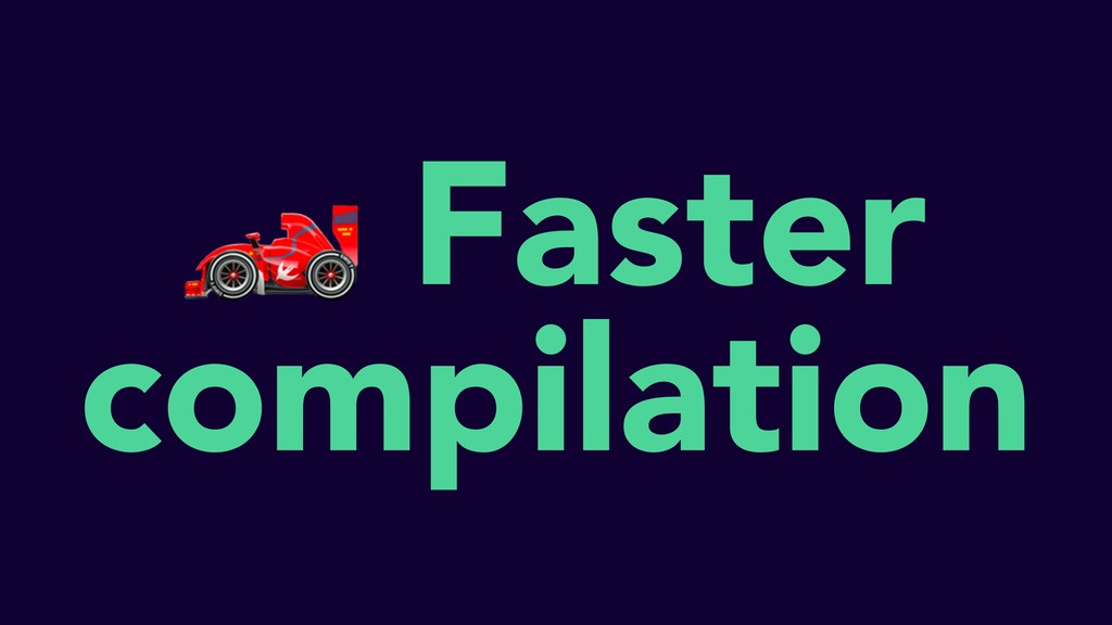Faster compilation