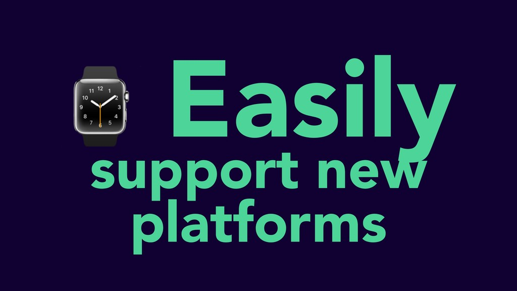 ⌚ Easily support new platforms