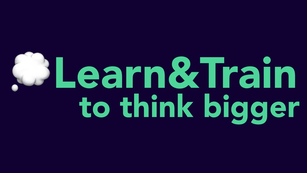 Learn&Train to think bigger