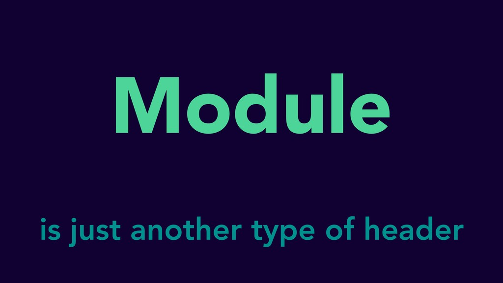 Module is just another type of header