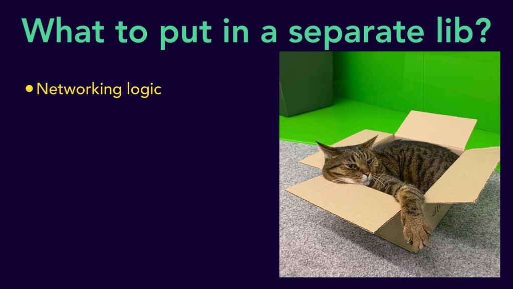 What to put in a separate lib? •Networking logic