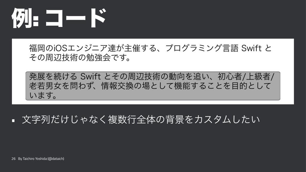 ྫ: ίʔυ • จྻ͚ͩ͡Όͳ͘ෳߦશମͷഎܠΛΧελϜ͍ͨ͠ 26 By Taichi...