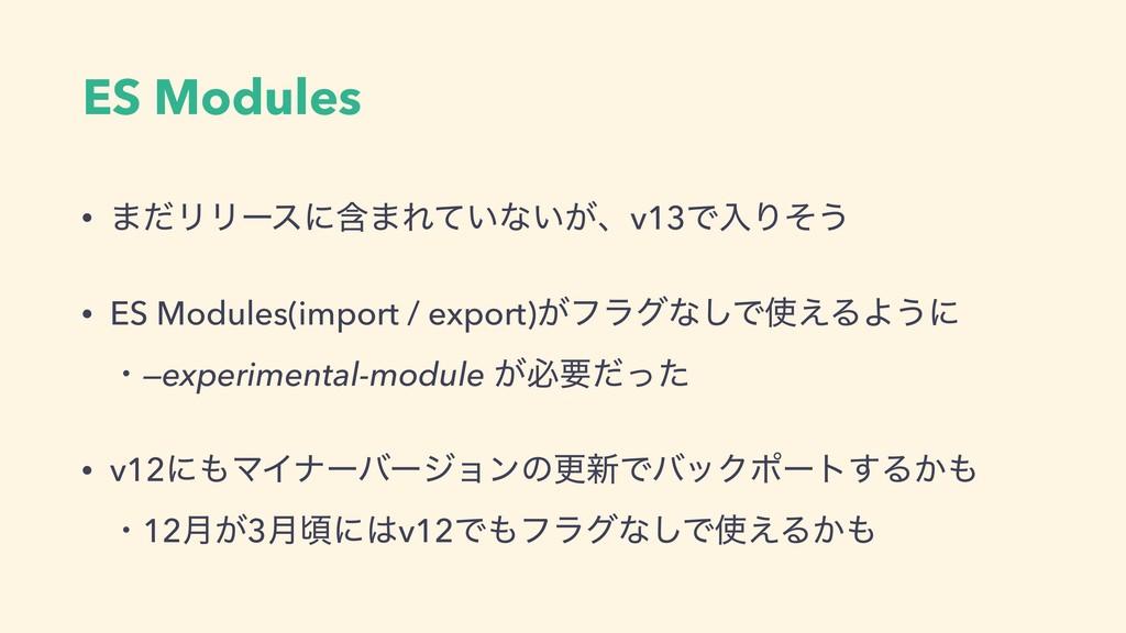 ES Modules • ·ͩϦϦʔεʹؚ·Ε͍ͯͳ͍͕ɺv13ͰೖΓͦ͏ • ES Modu...
