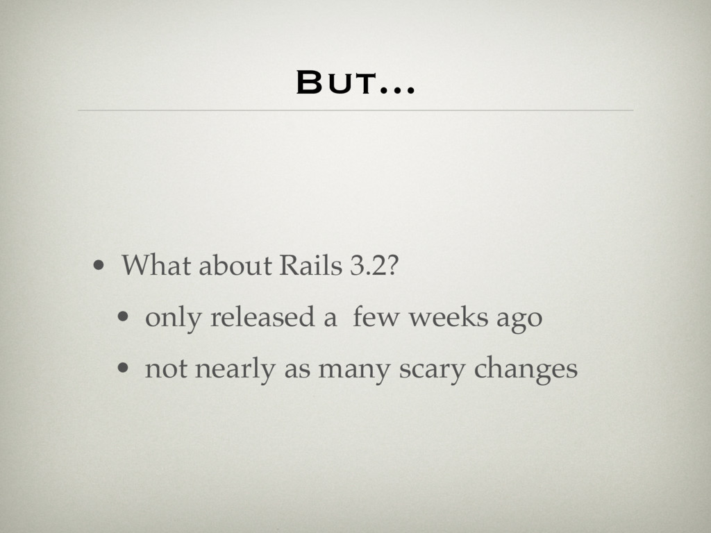 But... • What about Rails 3.2? • only released ...