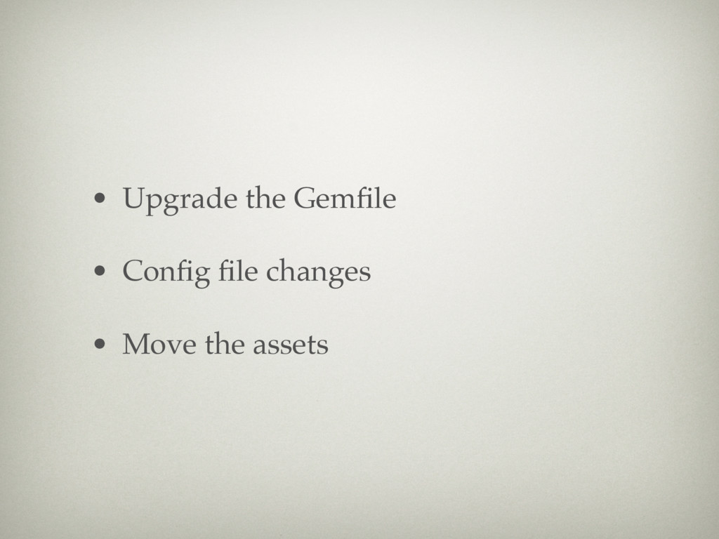 • Upgrade the Gemfile • Config file changes • Move...