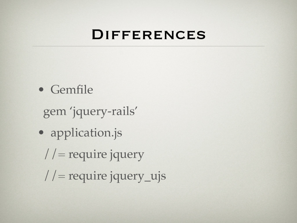 Differences • Gemfile gem 'jquery-rails' • appli...