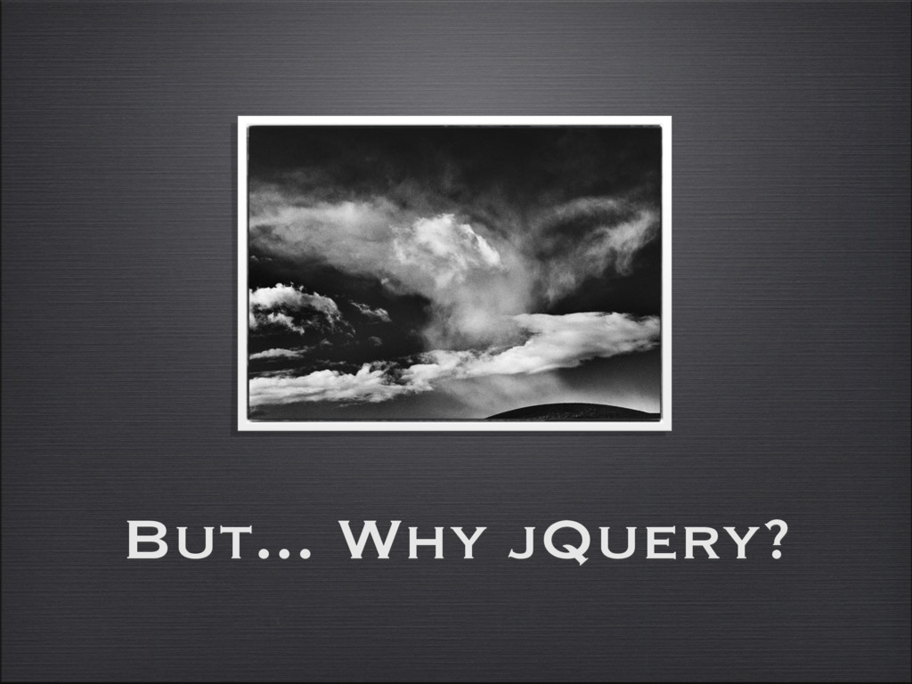 But... Why jQuery?