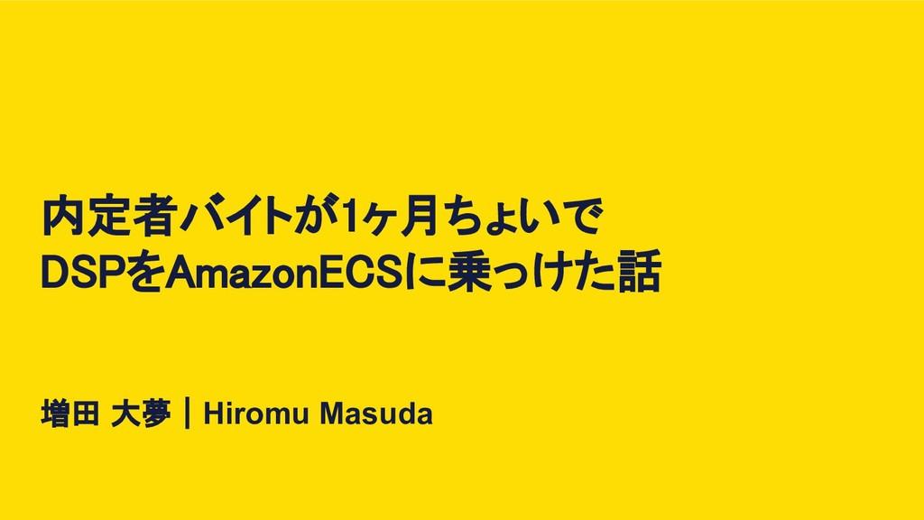 内定者バイトが1ヶ月ちょいで DSPをAmazonECSに乗っけた話 増田 大夢|Hiromu...