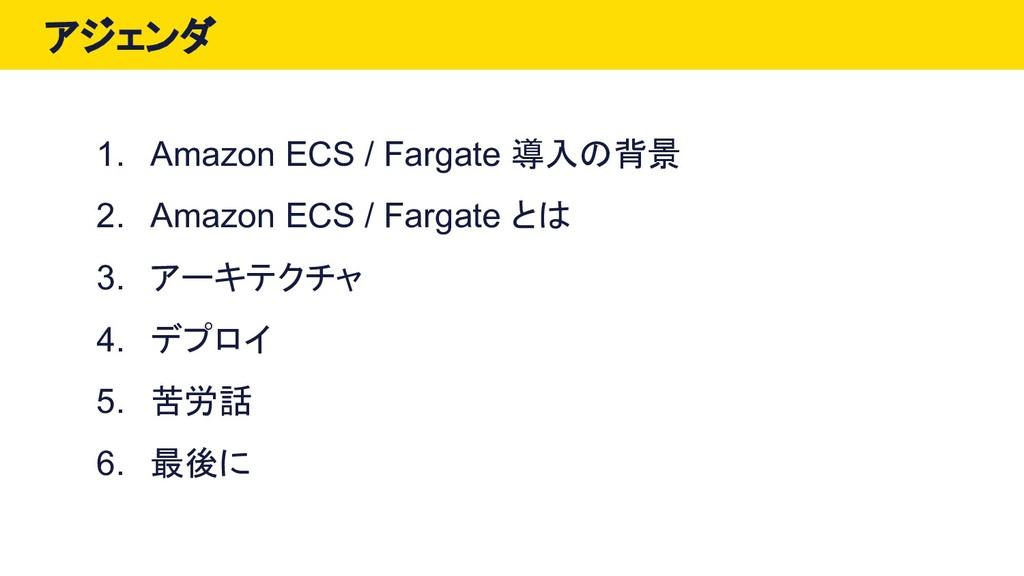 アジェンダ 1. Amazon ECS / Fargate 導入の背景 2. Amazon E...