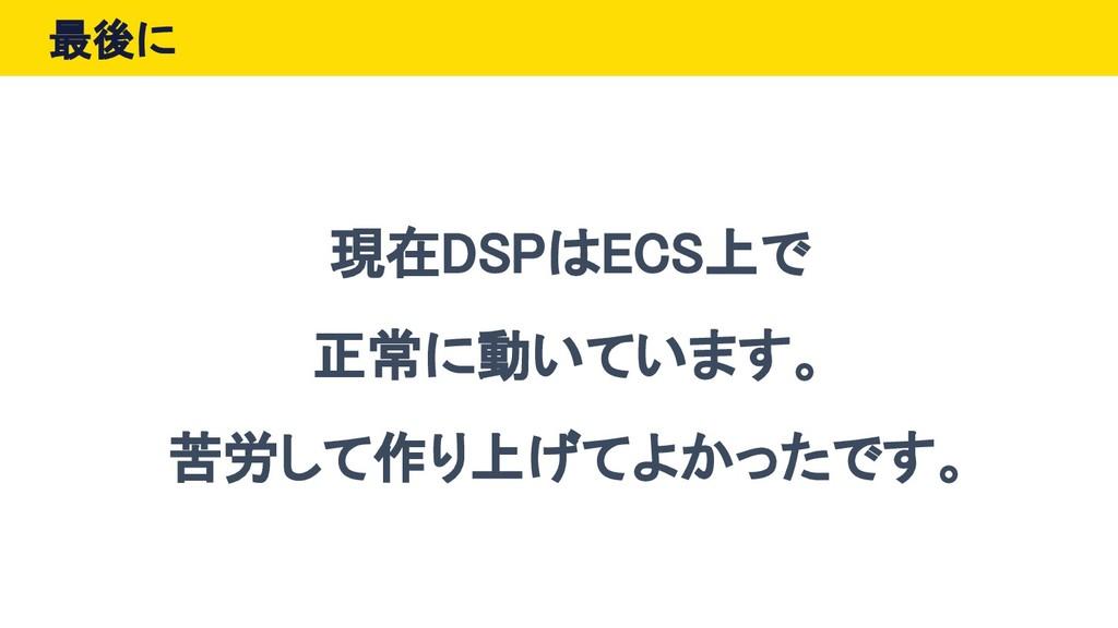 最後に 現在DSPはECS上で 正常に動いています。 苦労して作り上げてよかったです。