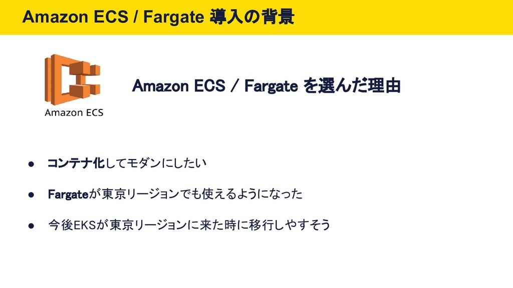 Amazon ECS / Fargate 導入の背景 ● コンテナ化してモダンにしたい ● F...