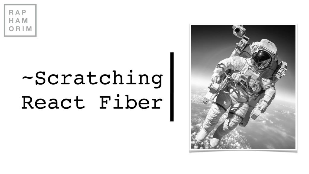 ~Scratching React Fiber R A P H A M O R I M