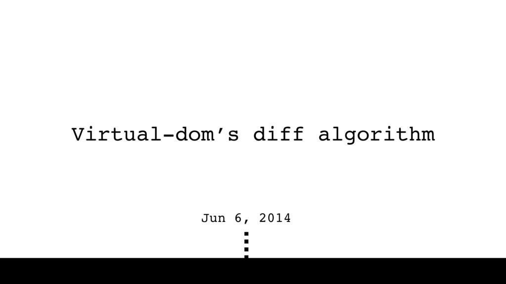 Virtual-dom's diff algorithm Jun 6, 2014