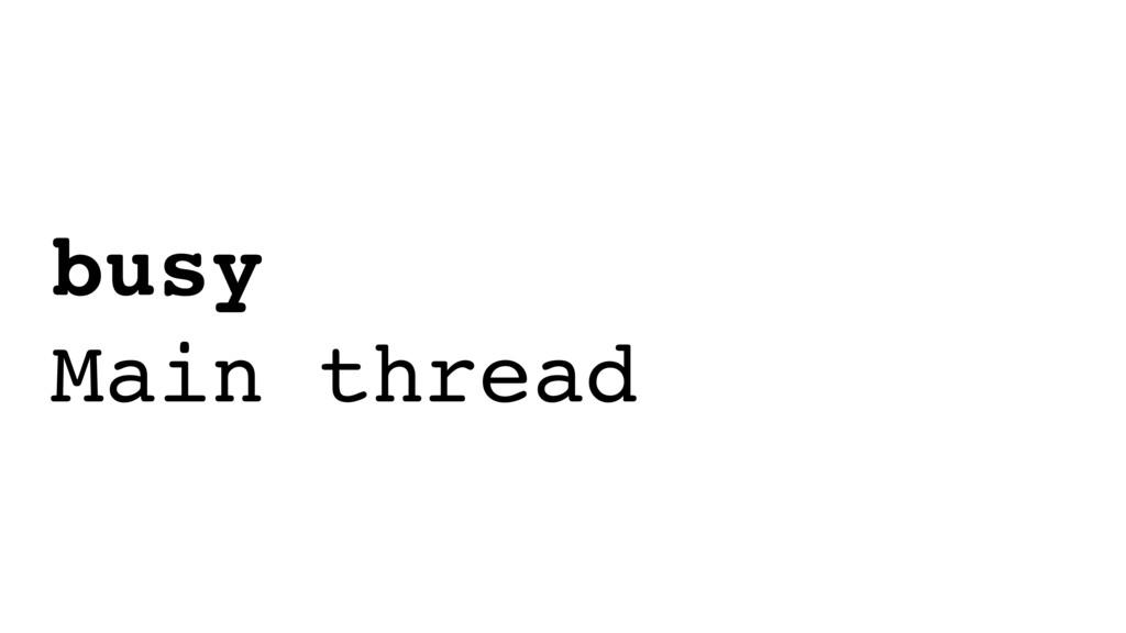 busy Main thread