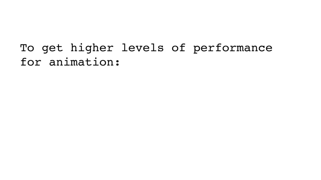 To get higher levels of performance for animati...