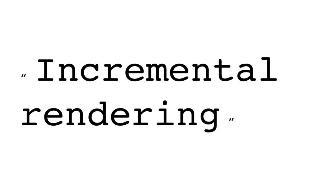 """ Incremental rendering """
