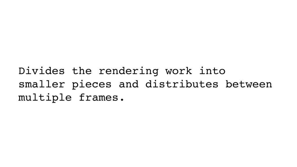 Divides the rendering work into smaller pieces ...