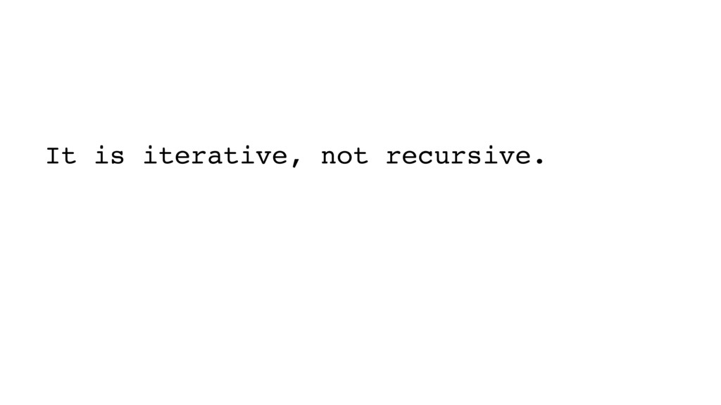 It is iterative, not recursive.   Soon it wil...