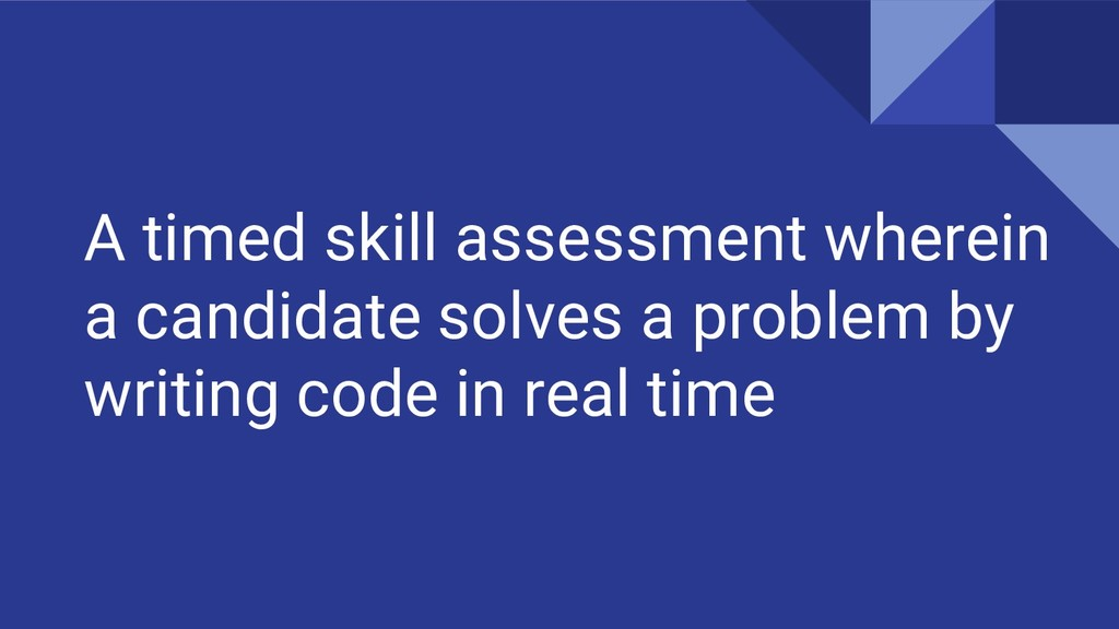 A timed skill assessment wherein a candidate so...