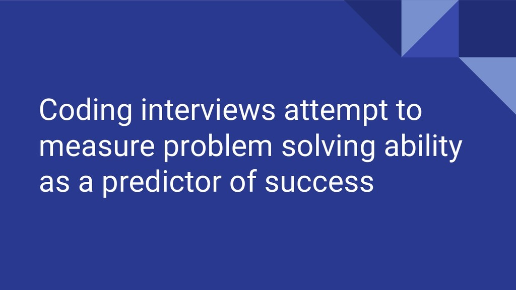 Coding interviews attempt to measure problem so...