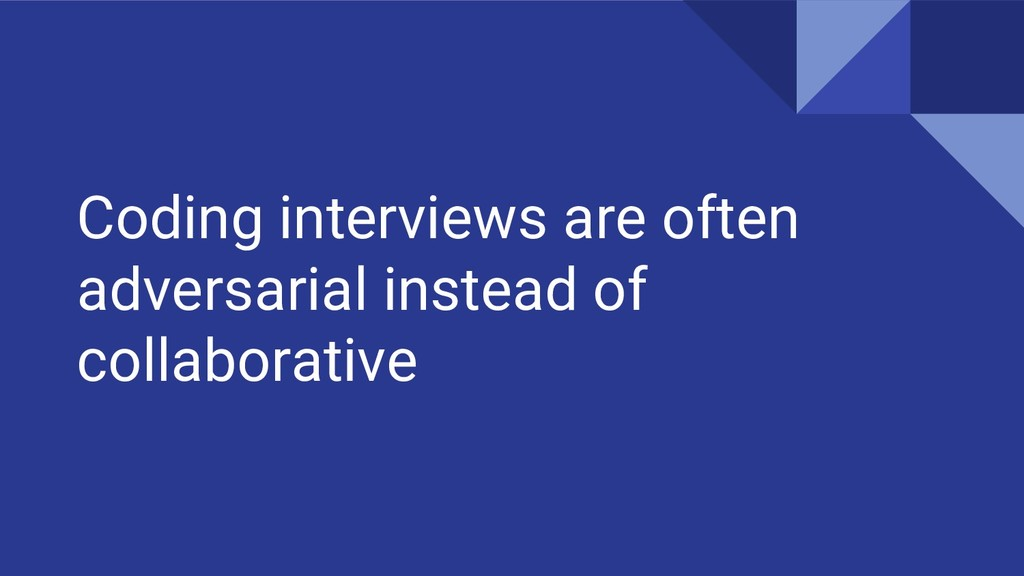 Coding interviews are often adversarial instead...
