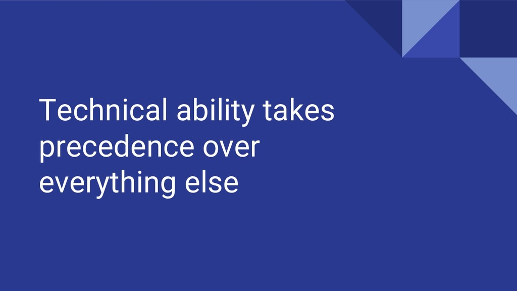 Technical ability takes precedence over everyth...