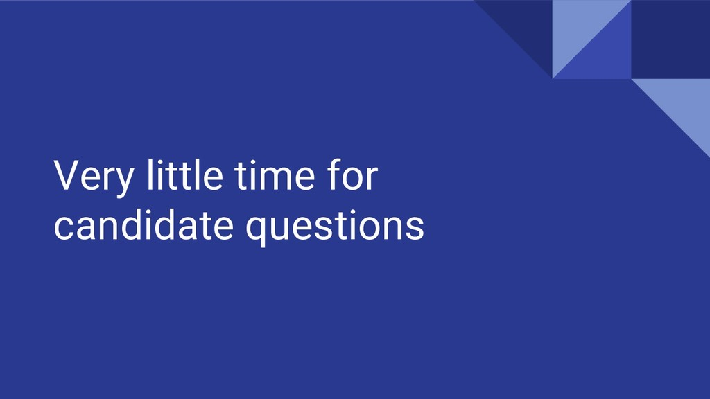 Very little time for candidate questions