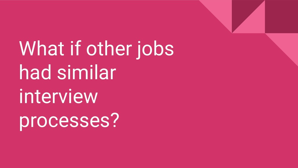 What if other jobs had similar interview proces...