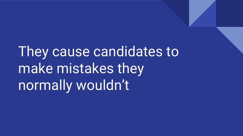They cause candidates to make mistakes they nor...