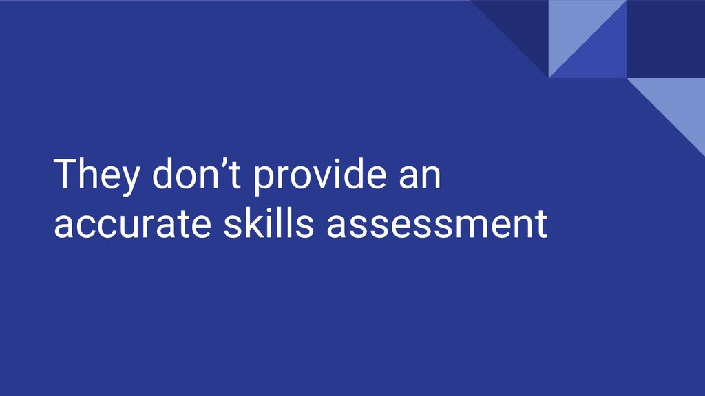 They don't provide an accurate skills assessment