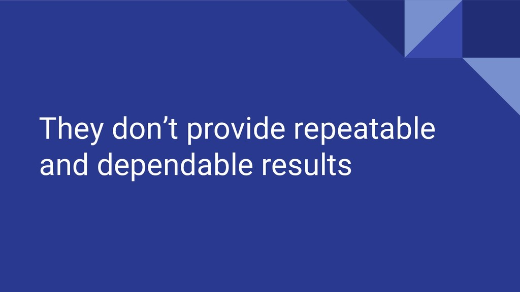 They don't provide repeatable and dependable re...