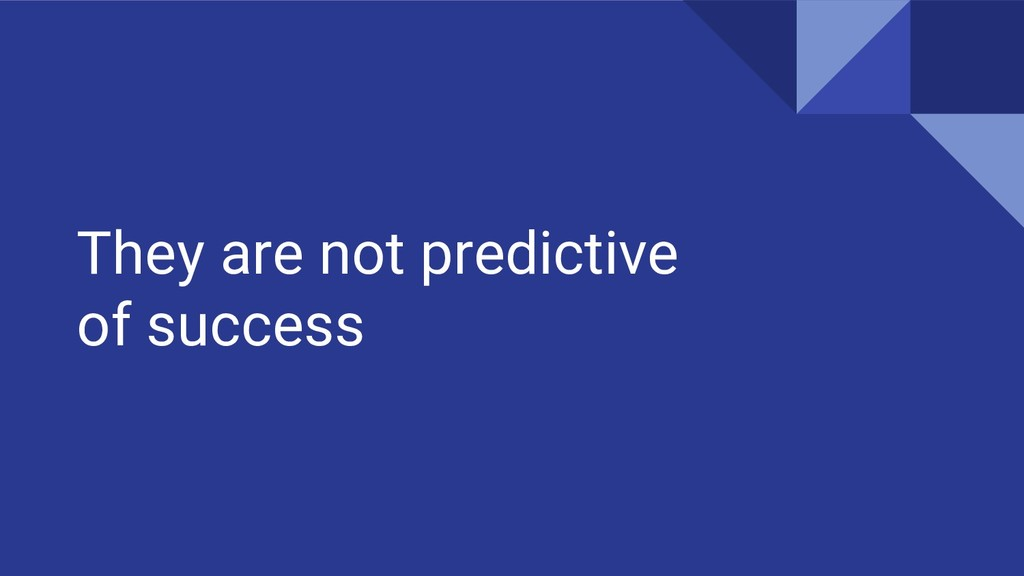They are not predictive of success