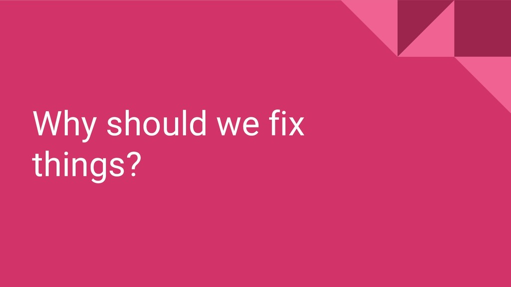 Why should we fix things?