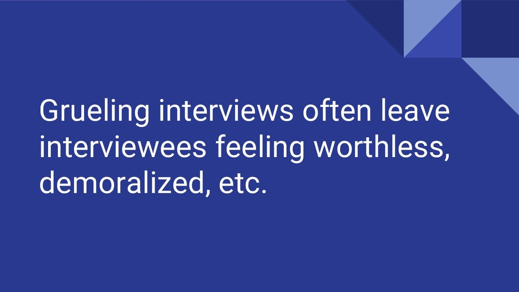Grueling interviews often leave interviewees fe...
