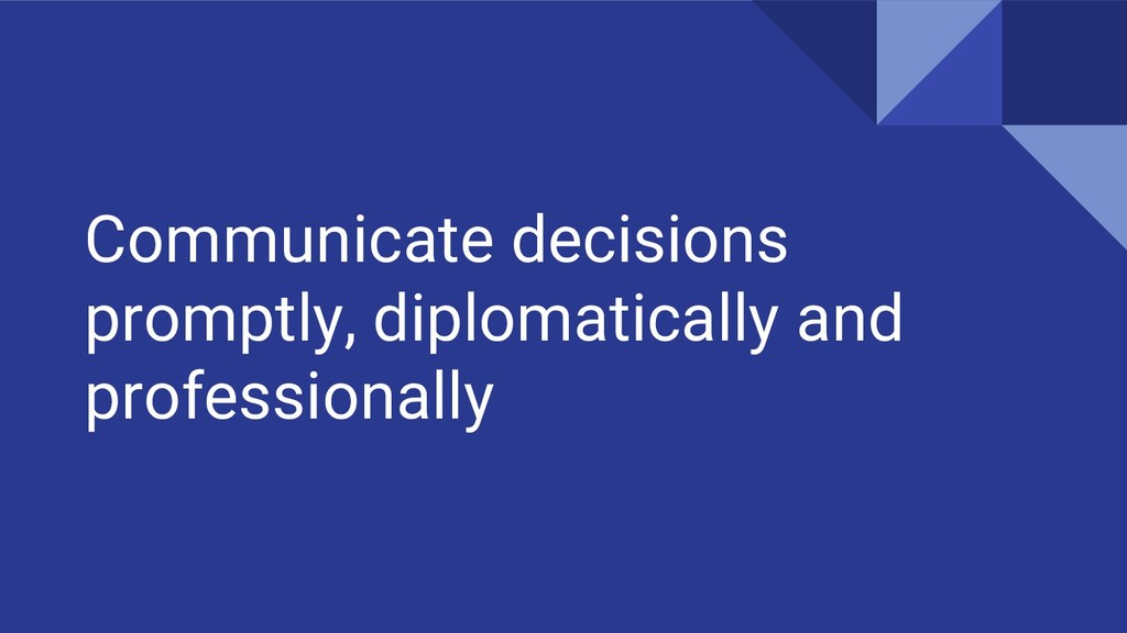 Communicate decisions promptly, diplomatically ...