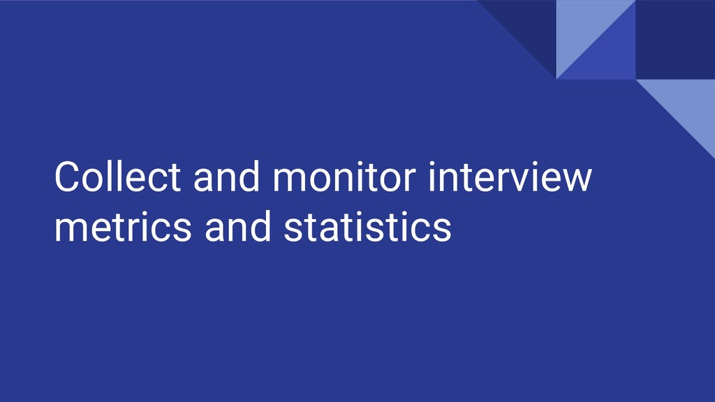 Collect and monitor interview metrics and stati...