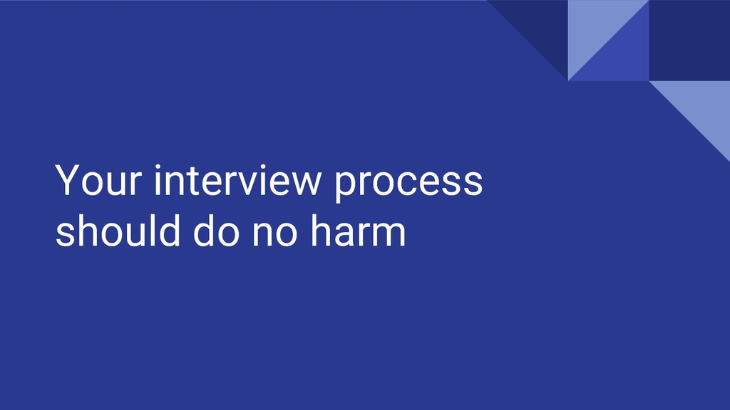 Your interview process should do no harm