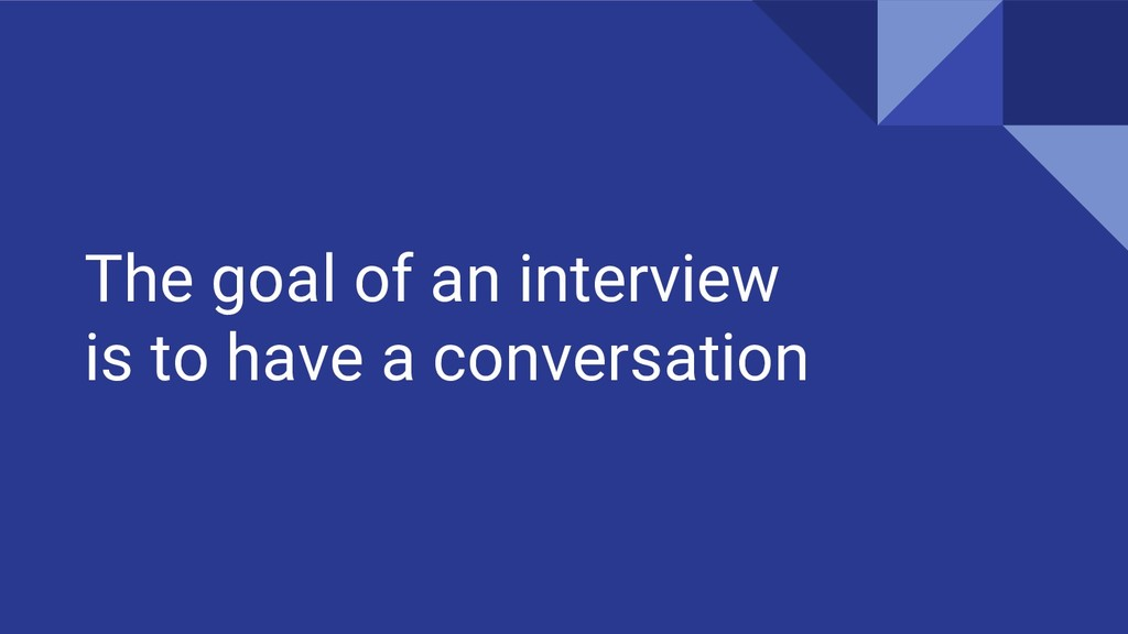 The goal of an interview is to have a conversat...