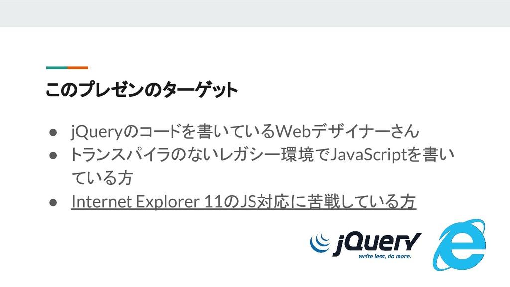 このプレゼンのターゲット ● jQueryのコードを書いているWebデザイナーさん ● トラン...