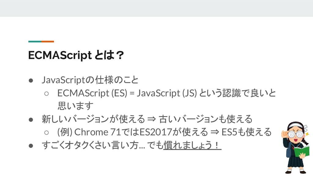 ECMAScript とは? ● JavaScriptの仕様のこと ○ ECMAScript ...
