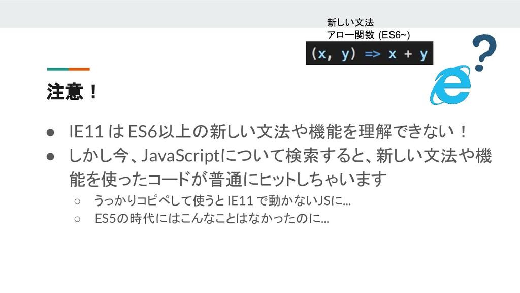 注意! ● IE11 は ES6以上の新しい文法や機能を理解できない! ● しかし今、Java...
