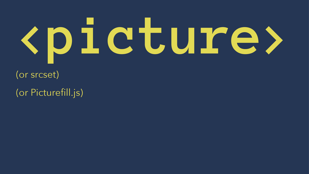 <picture> (or srcset) (or Picturefill.js)
