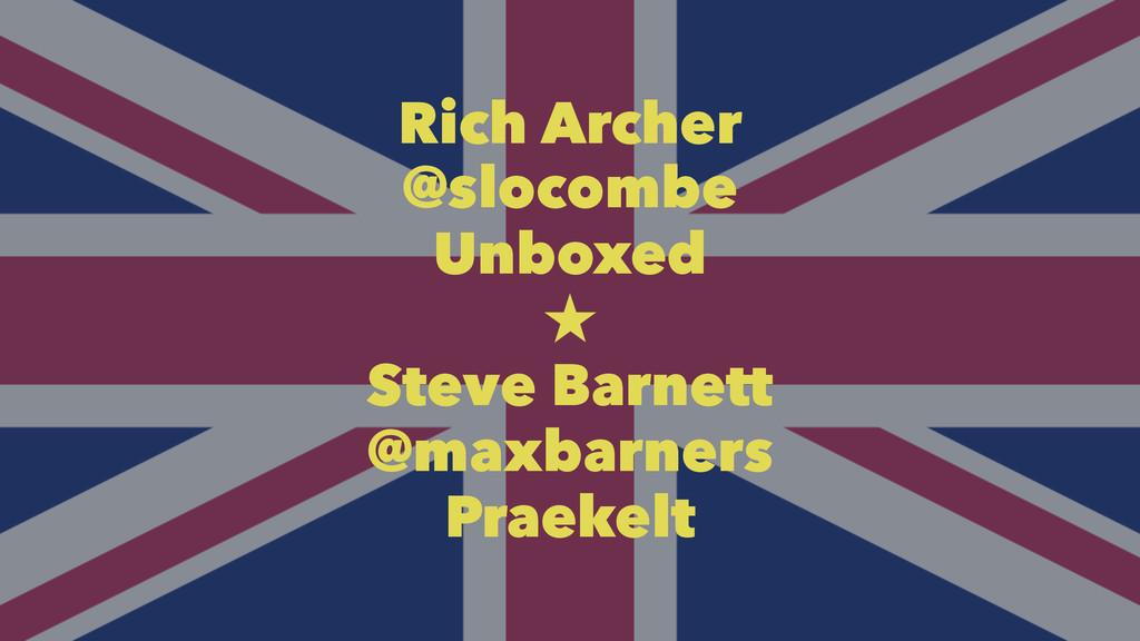 Rich Archer @slocombe Unboxed  Steve Barnett @...