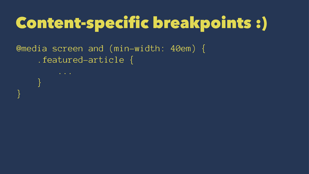 Content-specific breakpoints :) @media screen a...